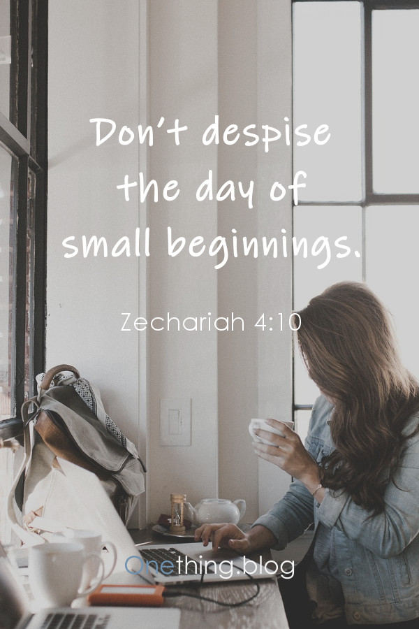 Don't despise the day of small beginnings. Zechariah 4:10